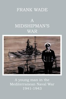 A Midshipman's War: A Young Man in the Mediterranean Naval War 1941-1943 - Wade, Frank