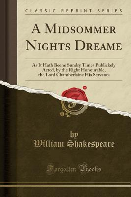 A Midsommer Nights Dreame: As It Hath Beene Sundry Times Publickely Acted, by the Right Honourable, the Lord Chamberlaine His Servants (Classic Reprint) - Shakespeare, William