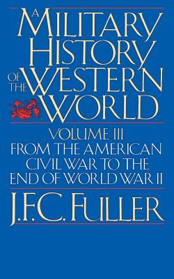 A Military History of the Western World, Vol. III: From the American Civil War to the End of World War II - Fuller, J F C
