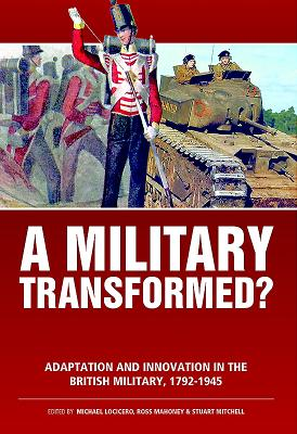 A Military Transformed?: Adaptation and Innovation in the British Military, 1792-1945 - LoCicero, Michael (Editor), and Mahoney, Ross (Editor), and Mitchell, Stuart (Editor)