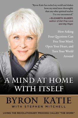 A Mind at Home with Itself: How Asking Four Questions Can Free Your Mind, Open Your Heart, and Turn Your World Around - Katie, Byron, and Mitchell, Stephen
