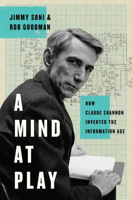 A Mind at Play: How Claude Shannon Invented the Information Age - Soni, Jimmy, and Goodman, Rob