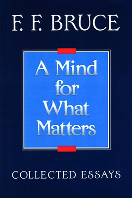 A Mind for What Matters: Collected Essays of F.F. Bruce - Bruce, Frederick Fyvie