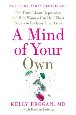 A Mind of Your Own: The Truth about Depression and How Women Can Heal Their Bodies to Reclaim Their Lives - Brogan, M D Kelly, and Loberg, Kristin