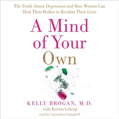 A Mind of Your Own: The Truth about Depression and How Women Can Heal Their Bodies to Reclaim Their Lives - Brogan MD, Kelly, and Loberg, Kristin (Contributions by), and Campbell, Cassandra (Read by)