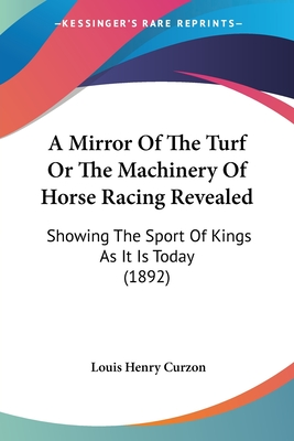 A Mirror of the Turf or the Machinery of Horse Racing Revealed: Showing the Sport of Kings as It Is Today (1892) - Curzon, Louis Henry