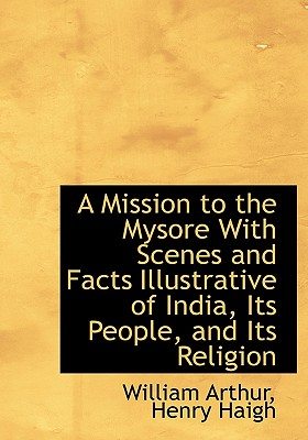 A Mission to the Mysore with Scenes and Facts Illustrative of India, Its People, and Its Religion - Arthur, William, and Haigh, Henry