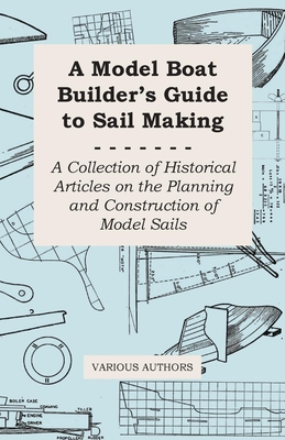 A Model Boat Builder's Guide to Sail Making - A Collection of Historical Articles on the Planning and Construction of Model Sails - Various
