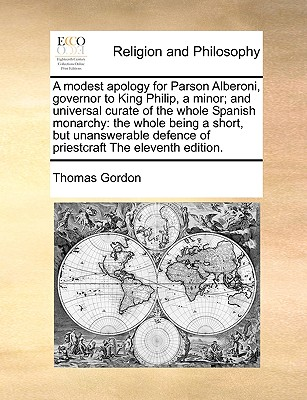 A Modest Apology for Parson Alberoni, Governor to King Philip, a Minor; And Universal Curate of the Whole Spanish Monarchy: The Whole Being a Short, But Unanswerable Defence of Priestcraft the Eleventh Edition. - Gordon, Thomas