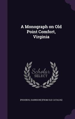 A Monograph on Old Point Comfort, Virginia - [Phoebus, Harrison] [From Old Catalog] (Creator)