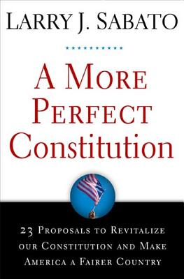 A More Perfect Constitution: 23 Proposals to Revitalize Our Constitution and Make America a Fairer Country - Sabato, Larry