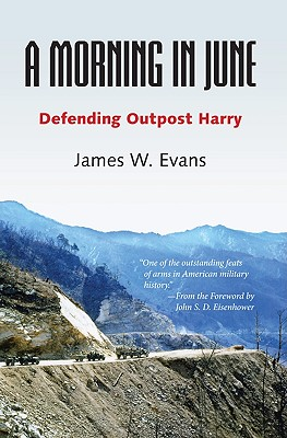 A Morning in June: Defending Outpost Harry - Evans, James W, Mr., and Eisenhower, John S D (Foreword by)