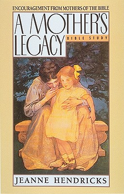 A Mother's Legacy: Encouragement from Mothers of the Bible - Hendricks, Jeanne, and Peterson, Eugene H