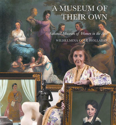 A Museum of Their Own: The National Museum of Women in the Arts - Holladay, Wilhelmina Cole (Contributions by)