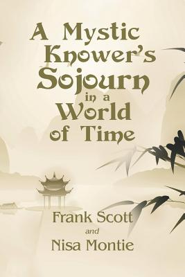 A Mystic Knower's Sojourn in a World of Time - Scott, Frank, and Montie, Nisa