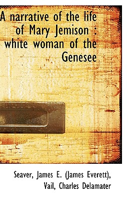 A Narrative of the Life of Mary Jemison: White Woman of the Genesee - James E (James Everett), Seaver