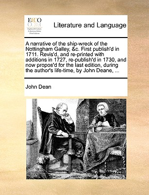 A Narrative of the Ship-Wreck of the Nottingham Galley, &C. First Publish'd in 1711. Revis'd, and Re-Printed with Additions in 1727, Re-Publish'd in 1730, and Now Propos'd for the Last Edition, During the Author's Life-Time, by John Deane, ... - Dean, John