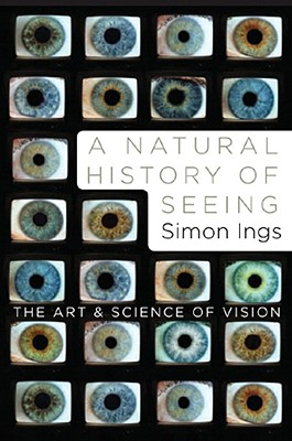 A Natural History of Seeing: The Art and Science of Vision - Ings, Simon