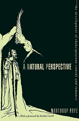 A Natural Perspective: The Development of Shakespearean Comedy and Romance - Frye, Northrop, and Cavell, Stanley (Foreword by)