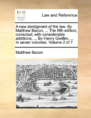 A New Abridgment of the Law. by Matthew Bacon, ... the Fifth Edition, Corrected; With Considerable Additions, ... by Henry Gwillim, ... in Seven Volumes. Volume 2 of 7 - Bacon, Matthew
