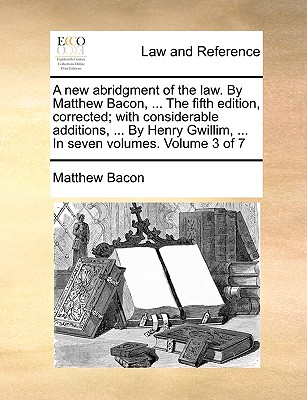 A New Abridgment of the Law. by Matthew Bacon, ... the Fifth Edition, Corrected; With Considerable Additions, ... by Henry Gwillim, ... in Seven Volumes. Volume 3 of 7 - Bacon, Matthew
