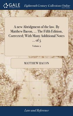 A New Abridgment of the Law. by Matthew Bacon, ... the Fifth Edition, Corrected; With Many Additional Notes ... of 5; Volume 2 - Bacon, Matthew