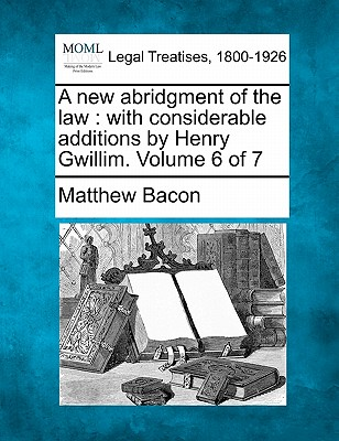 A New Abridgment of the Law: With Considerable Additions by Henry Gwillim. Volume 6 of 7 - Bacon, Matthew