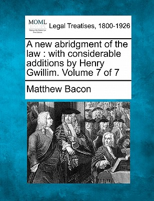 A New Abridgment of the Law: With Considerable Additions by Henry Gwillim. Volume 7 of 7 - Bacon, Matthew