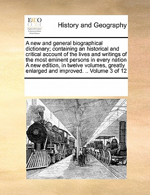 A New and General Biographical Dictionary; Containing an Historical and Critical Account of the Lives and Writings of the Most Eminent Persons in Every Nation a New Edition, in Twelve Volumes, Greatly Enlarged and Improved. .. Volume 3 of 12 - Multiple Contributors