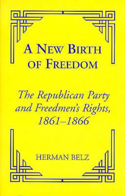 A New Birth of Freedom: The Republican Party and the Freedmen's Rights - Belz, Herman