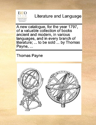 A New Catalogue, for the Year 1797, of a Valuable Collection of Books Ancient and Modern, in Various Languages, and in Every Branch of Literature; ... to Be Sold ... by Thomas Payne, ... - Payne, Thomas E