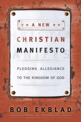 A New Christian Manifesto: Pledging Allegiance to the Kingdom of God - Ekblad, Bob