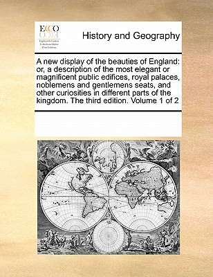 A New Display of the Beauties of England: Or, a Description of the Most Elegant or Magnificent Public Edifices, Royal Palaces, Noblemens and Gentlemens Seats, and Other Curiosities in Different Parts of the Kingdom. the Third Edition. Volume 2 of 2 - Multiple Contributors