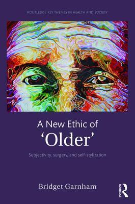 A New Ethic of 'Older': Subjectivity, surgery, and self-stylization - Garnham, Bridget