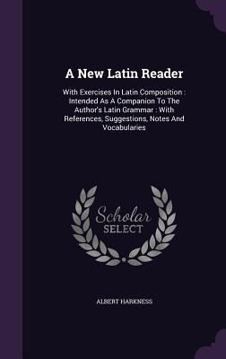 A New Latin Reader: With Exercises in Latin Composition: Intended as a Companion to the Author's Latin Grammar: With References, Suggestions, Notes and Vocabularies - Harkness, Albert