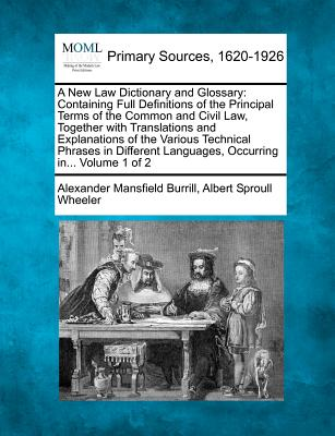 A New Law Dictionary and Glossary: Containing Full Definitions of the Principal Terms of the Common and Civil Law, Together with Translations and Explanations of the Various Technical Phrases in Different Languages, Occurring In... Volume 1 of 2 - Burrill, Alexander Mansfield, and Wheeler, Albert Sproull