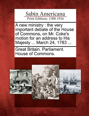 A New Ministry: The Very Important Debate of the House of Commons, on Mr. Coke's Motion for an Address to His Majesty ... March 24, 17 - Great Britain Parliament House of Comm (Creator)