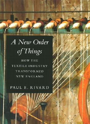 A New Order of Things: How the Textile Industry Transformed New England - Rivard, Paul E