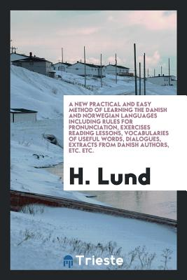 A New Practical and Easy Method of Learning the Danish and Norwegian Languages Including Rules for Pronunciation, Exercises Reading Lessons, Vocabularies of Useful Words, Dialogues, Extracts from Danish Authors, Etc. Etc. - Lund, H