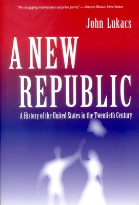 A New Republic: A History of the United States in the Twentieth Century - Lukacs, John