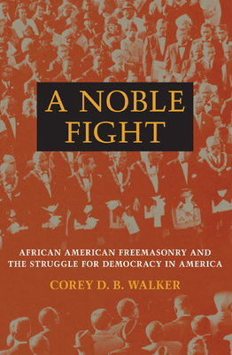 A Noble Fight: African American Freemasonry and the Struggle for Democracy in America - Walker, Corey D B