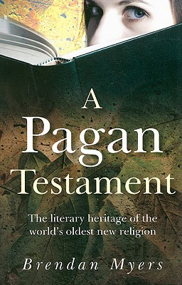 A Pagan Testament: The Literary Heritage of the World's Oldest New Religion - Myers, Brendan