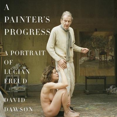 A Painter's Progress: A Portrait of Lucian Freud - Dawson, David