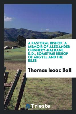 A Pastoral Bishop: A Memoir of Alexander Chinnery-Haldane, D.D., Sometime Bishop of Argyll and the Isles - Ball, Thomas Isaac