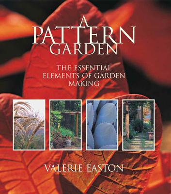 A Pattern Garden: The Essential Elements of Garden Making - Easton, Valerie
