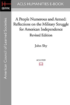 A People Numerous and Armed: Reflections on the Military Struggle for American Independence Revised Edition - Shy, John