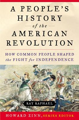 A People's History of the American Revolution: How Common People Shaped the Fight for Independence - Raphael, Ray