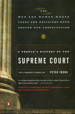 A People's History of the Supreme Court: The Men and Women Whose Cases and Decisions Have Shaped Our Constitutionrevised Edition - Irons, Peter H, and Zinn, Howard, Ph.D. (Foreword by)