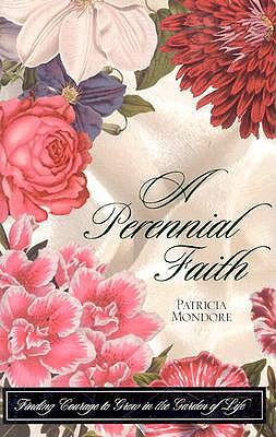 A Perennial Faith: Finding Courage to Grow in the Garden of Life - Mondore, Patricia