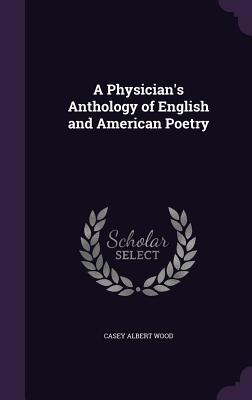 A Physician's Anthology of English and American Poetry - Wood, Casey Albert